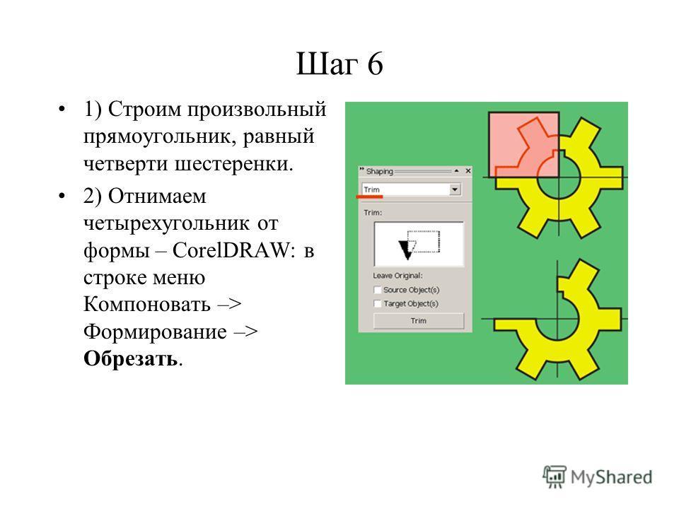 Шаг 6 1) Строим произвольный прямоугольник, равный четверти шестеренки. 2) Отнимаем четырехугольник от формы – CorelDRAW: в строке меню Компоновать –> Формирование –> Обрезать.