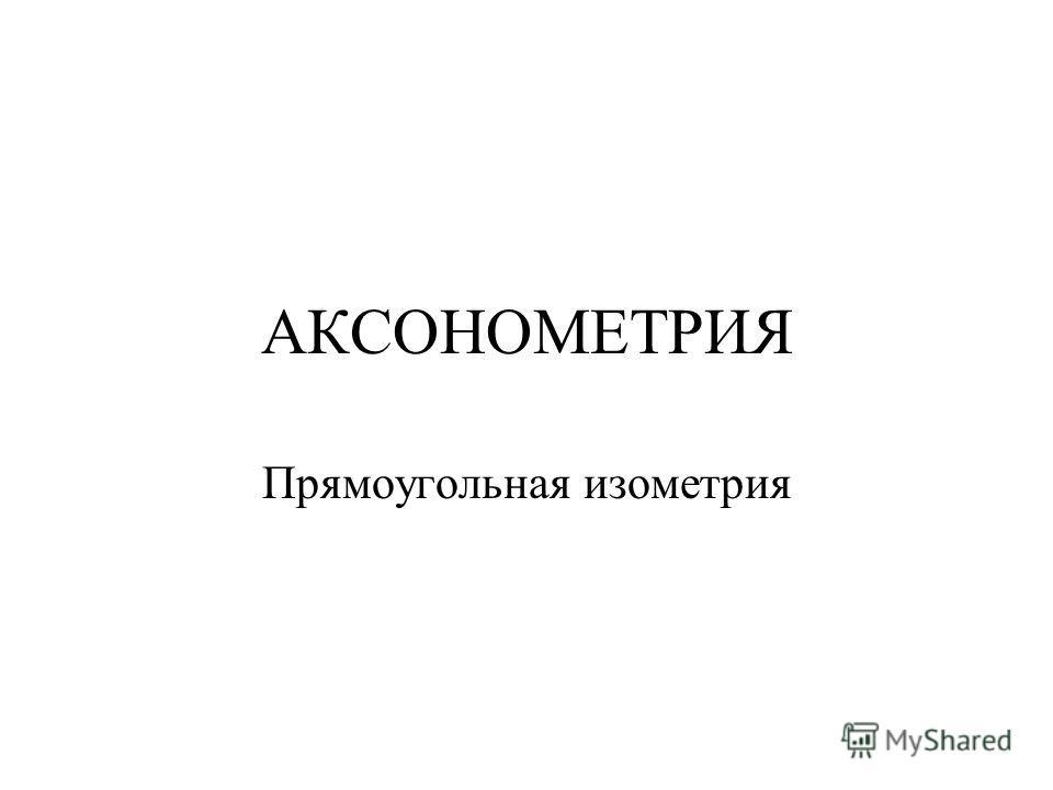 АКСОНОМЕТРИЯ Прямоугольная изометрия