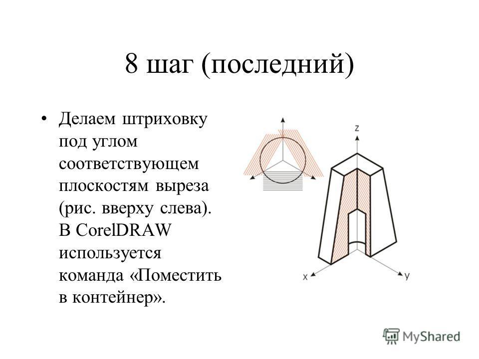 8 шаг (последний) Делаем штриховку под углом соответствующем плоскостям выреза (рис. вверху слева). В CorelDRAW используется команда «Поместить в контейнер».