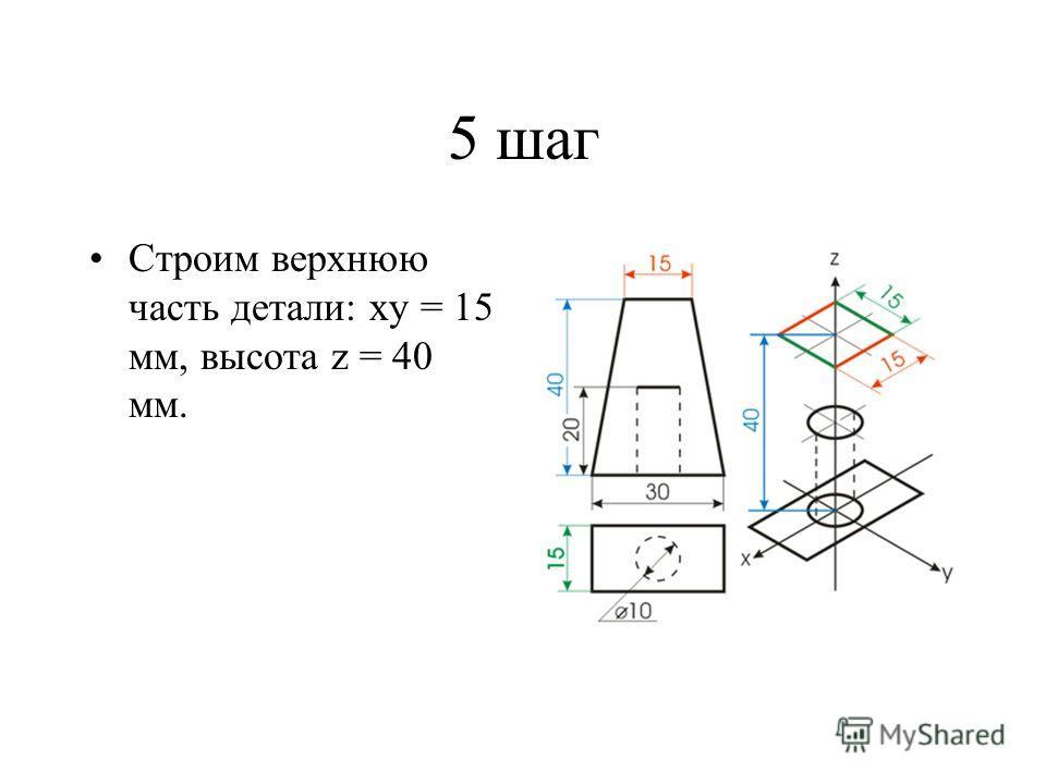 5 шаг Строим верхнюю часть детали: ху = 15 мм, высота z = 40 мм.