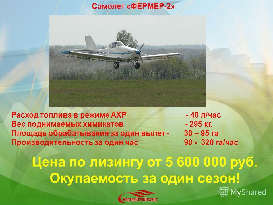 Расход топлива в режиме АХР - 40 л/час Вес поднимаемых химикатов - 295 кг. Площадь обрабатывания за один вылет - 30 – 95 га Производительность за один час 90 - 320 га/час Цена по лизингу от 5 600 000 руб. Окупаемость за один сезон! Самолет «ФЕРМЕР-2»