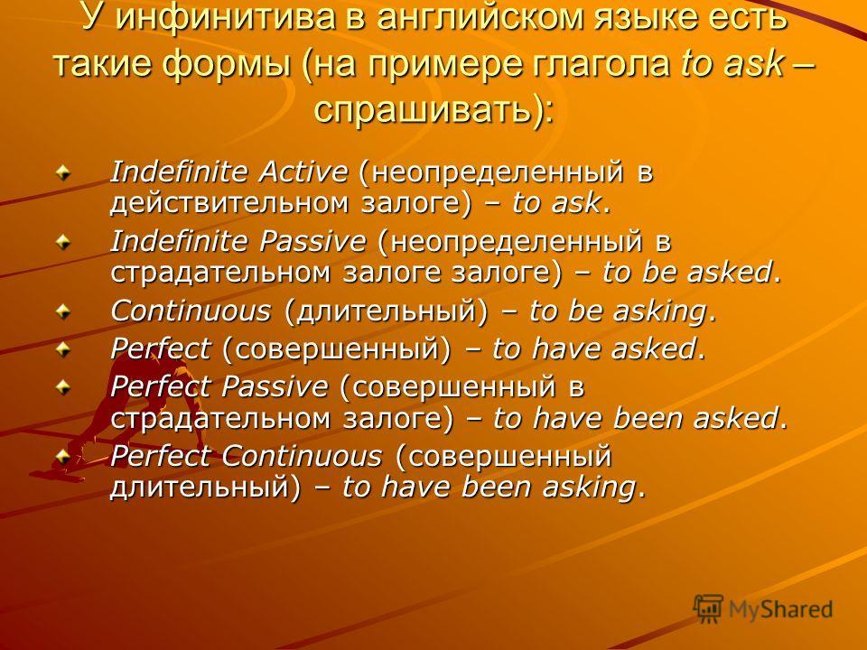 У инфинитива в английском языке есть такие формы (на примере глагола to ask – спрашивать): Indefinite Active (неопределенный в действительном залоге) – to ask. Indefinite Passive (неопределенный в страдательном залоге залоге) – to be asked. Continuou