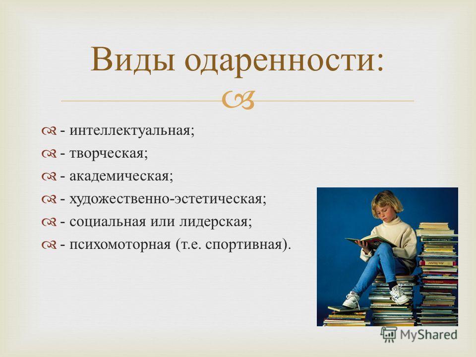 - интеллектуальная ; - творческая ; - академическая ; - художественно - эстетическая ; - социальная или лидерская ; - психомоторная ( т. е. спортивная ). Виды одаренности :
