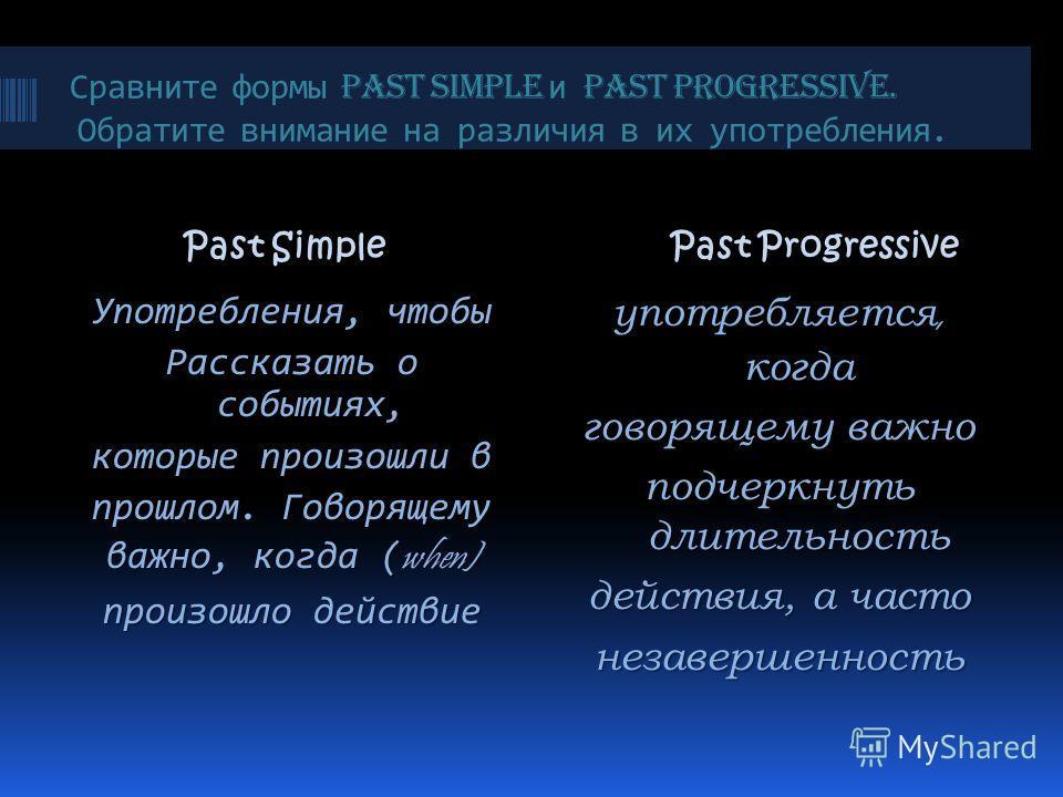 Сравните формы Past Simple и Past Progressive. Обратите внимание на различия в их употребления. Past Simple Past Simple Past Progressive Употребления, чтобы Рассказать о событиях, которые произошли в прошлом. Говорящему важно, когда ( when) произошло