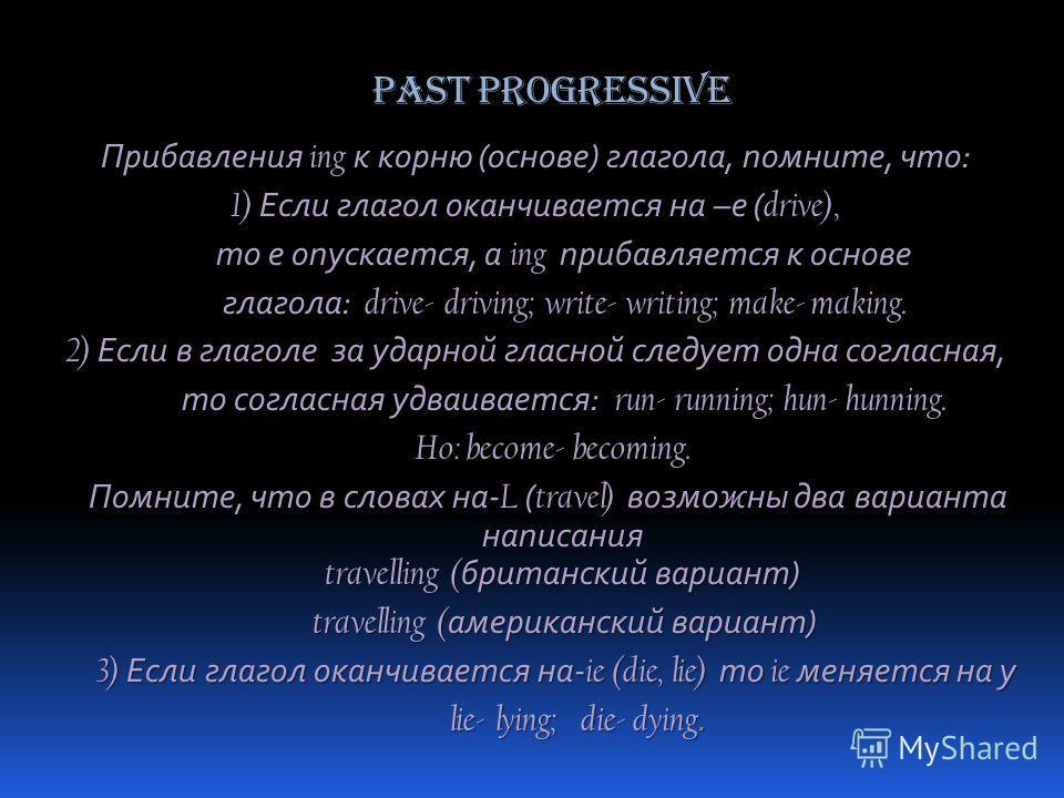 Past Progressive Прибавления ing к корню (основе) глагола, помните, что: 1) Если глагол оканчивается на –е ( drive), то е опускается, а ing прибавляется к основе то е опускается, а ing прибавляется к основе глагола: drive- driving; write- writing; ma