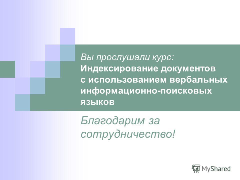 Вы прослушали курс: Индексирование документов с использованием вербальных информационно-поисковых языков Благодарим за сотрудничество!