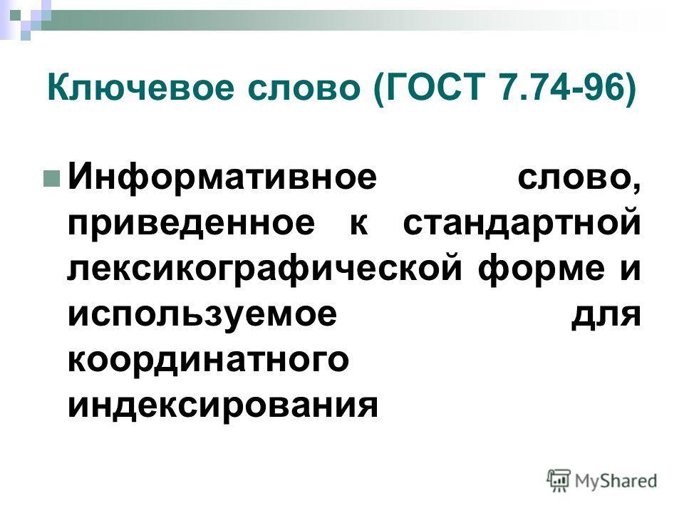 Ключевое слово (ГОСТ 7.74-96) Информативное слово, приведенное к стандартной лексикографической форме и используемое для координатного индексирования