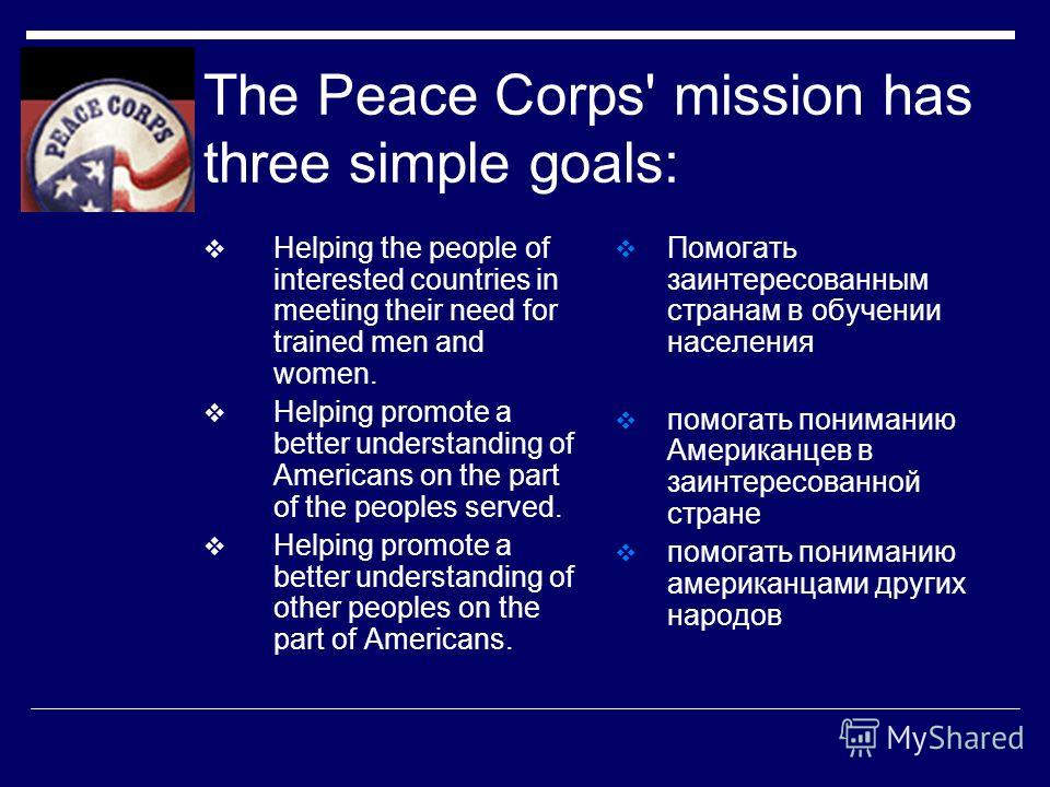 The Peace Corps' mission has three simple goals: Helping the people of interested countries in meeting their need for trained men and women. Helping promote a better understanding of Americans on the part of the peoples served. Helping promote a bett