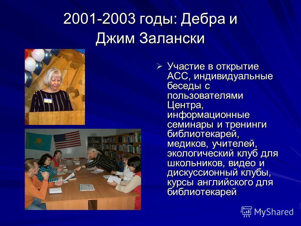2001-2003 годы: Дебра и Джим Зaлански Участие в открытие АСС, индивидуальные беседы с пользователями Центра, информационные семинары и тренинги библиотекарей, медиков, учителей, экологический клуб для школьников, видео и дискуссионный клубы, курсы ан
