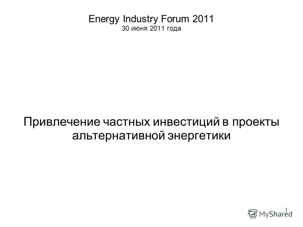 1 Energy Industry Forum 2011 30 июня 2011 года Привлечение частных инвестиций в проекты альтернативной энергетики