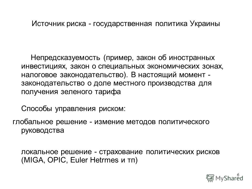 6 Источник риска - государственная политика Украины Непредсказуемость (пример, закон об иностранных инвестициях, закон о специальных экономических зонах, налоговое законодательство). В настоящий момент - законодательство о доле местного производства