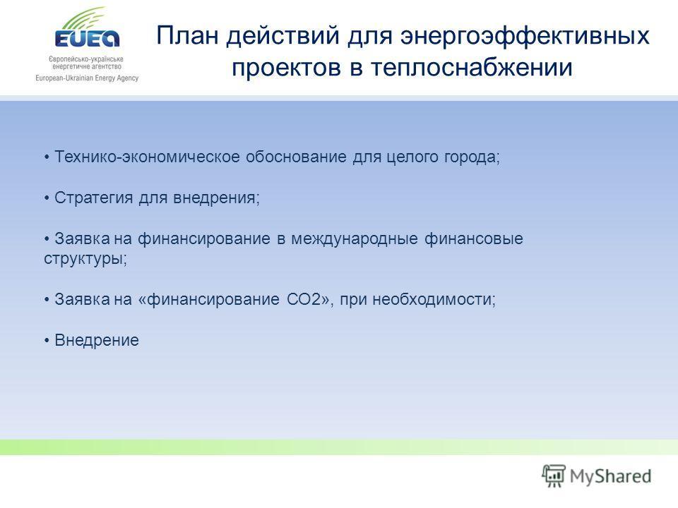 План действий для энергоэффективных проектов в теплоснабжении Технико-экономическое обоснование для целого города; Стратегия для внедрения; Заявка на финансирование в международные финансовые структуры; Заявка на «финансирование СО2», при необходимос