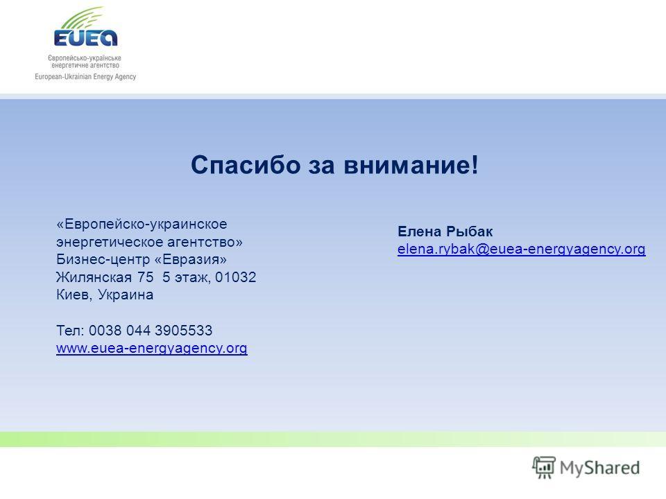 Спасибо за внимание! «Европейско-украинское энергетическое агентство» Бизнес-центр «Евразия» Жилянская 75 5 этаж, 01032 Киев, Украина Тел: 0038 044 3905533 www.euea-energyagency.org www.euea-energyagency.org Елена Рыбак elena.rybak@euea-energyagency.