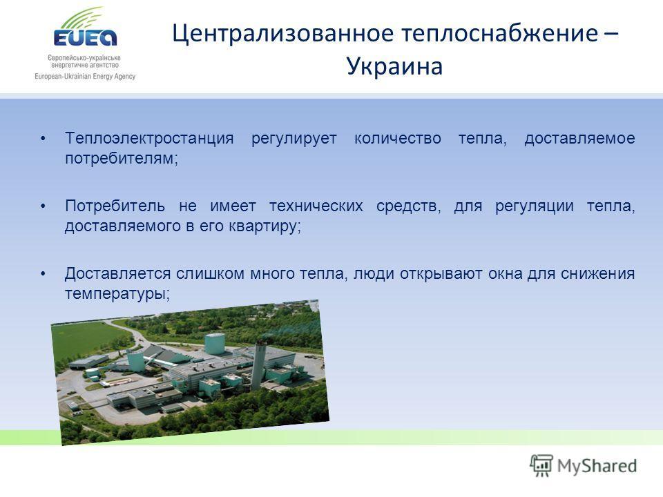 Централизованное теплоснабжение – Украина Теплоэлектростанция регулирует количество тепла, доставляемое потребителям; Потребитель не имеет технических средств, для регуляции тепла, доставляемого в его квартиру; Доставляется слишком много тепла, люди