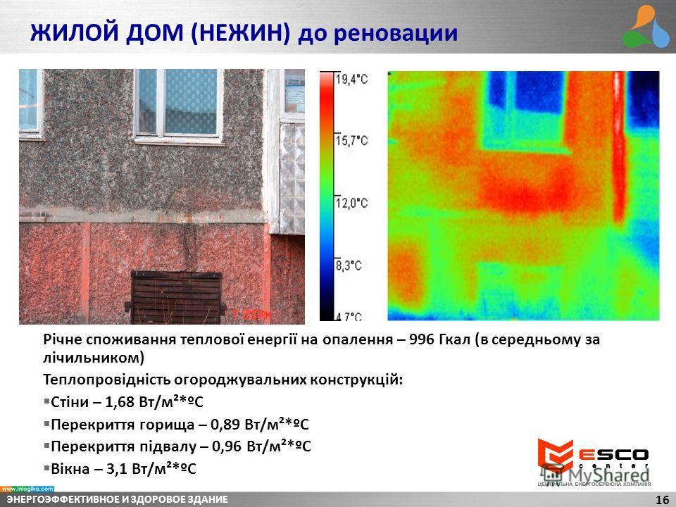 ЭНЕРГОЭФФЕКТИВНОЕ И ЗДОРОВОЕ ЗДАНИЕ 16 Річне споживання теплової енергії на опалення – 996 Гкал (в середньому за лічильником) Теплопровідність огороджувальних конструкцій: Стіни – 1,68 Вт/м²*ºС Перекриття горища – 0,89 Вт/м²*ºС Перекриття підвалу – 0