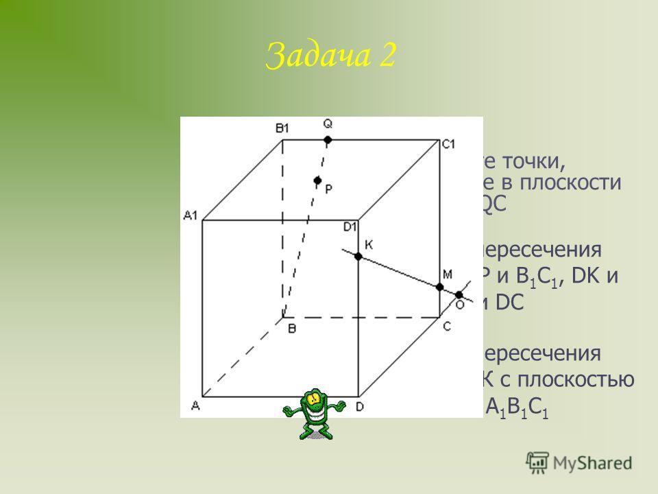 Задача 1 а) назовите плоскости, в которых лежат прямые РЕ, МК, DB, AB б) назовите точки пересечения прямой DK с плоскостью ABC, прямой СЕ с плоскостью ADB в) назовите точки, лежащие в плоскости ADB