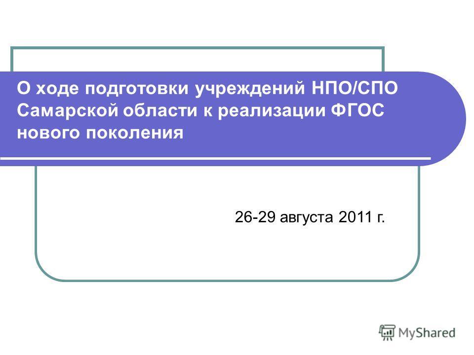 О ходе подготовки учреждений НПО/СПО Самарской области к реализации ФГОС нового поколения 26-29 августа 2011 г.