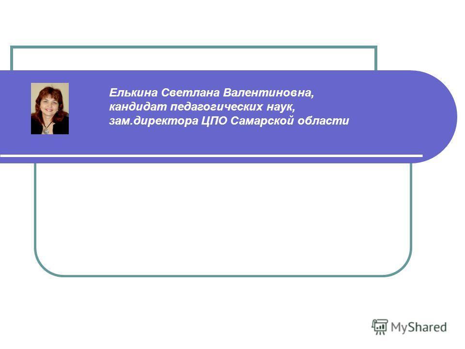 Елькина Светлана Валентиновна, кандидат педагогических наук, зам.директора ЦПО Самарской области