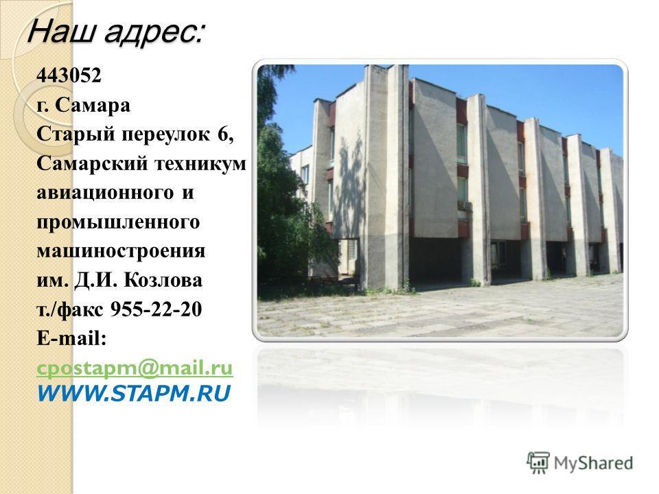 Наш адрес: 443052 г. Самара Старый переулок 6, Самарский техникум авиационного и промышленного машиностроения им. Д.И. Козлова т./факс 955-22-20 E-mail: cpostapm@mail.ru WWW.STAPM.RU