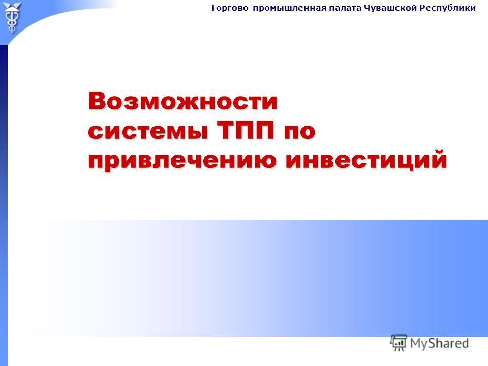 Торгово-промышленная палата Чувашской Республики Возможности системы ТПП по привлечению инвестиций