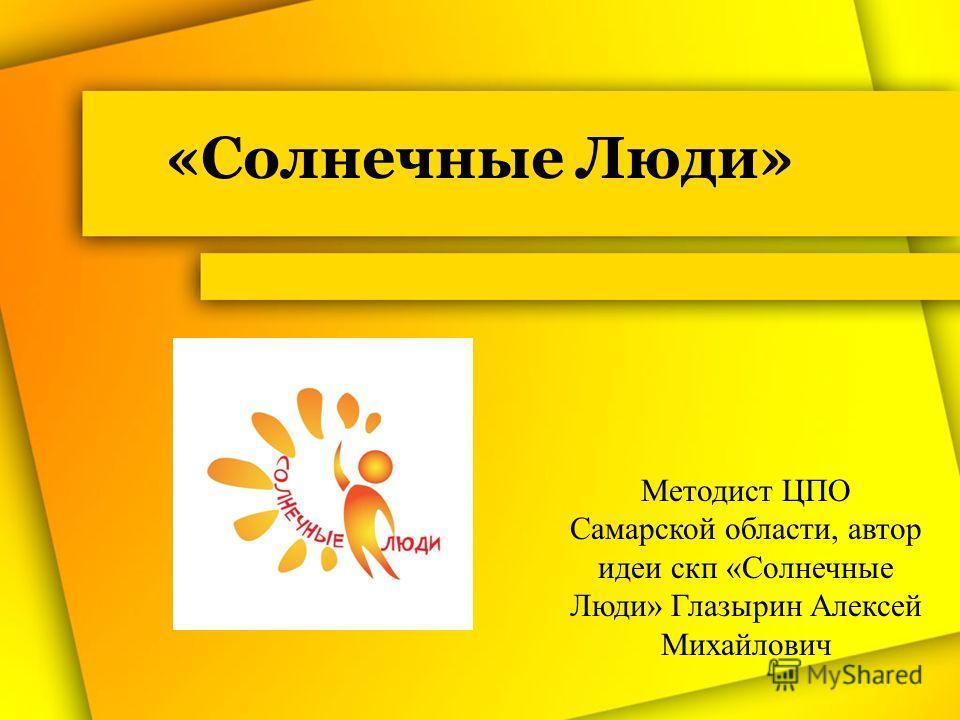«Солнечные Люди» Методист ЦПО Самарской области, автор идеи скп «Солнечные Люди» Глазырин Алексей Михайлович