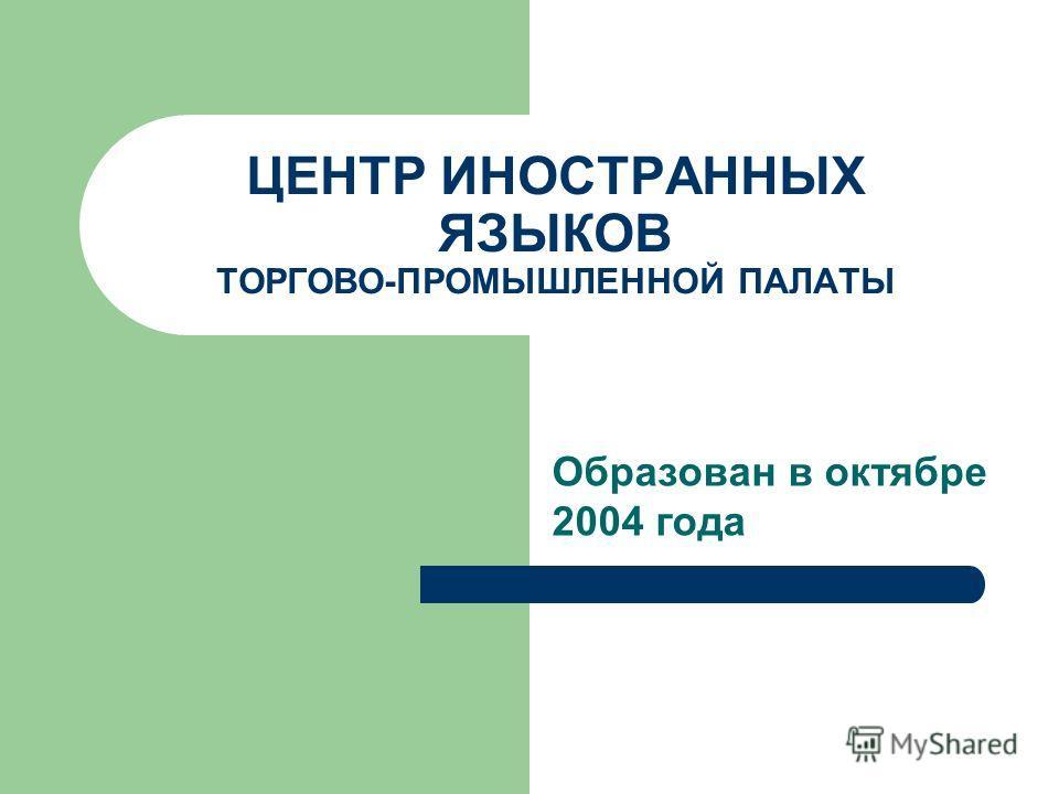ЦЕНТР ИНОСТРАННЫХ ЯЗЫКОВ ТОРГОВО-ПРОМЫШЛЕННОЙ ПАЛАТЫ Образован в октябре 2004 года