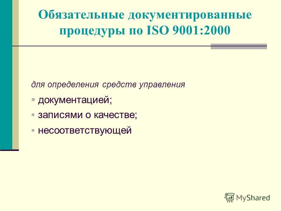 Обязательные документированные процедуры по ISO 9001:2000 для определения средств управления документацией; записями о качестве; несоответствующей