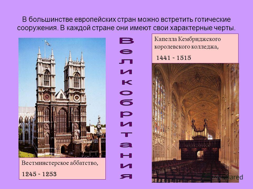 В большинстве европейских стран можно встретить готические сооружения. В каждой стране они имеют свои характерные черты. Вестминстерское аббатство, 1245 - 1253 Капелла Кембриджского королевского колледжа, 1441 - 1515