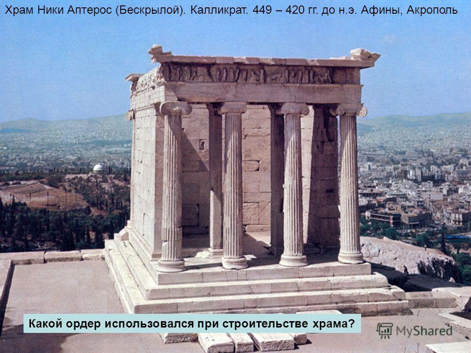 Храм Ники Аптерос (Бескрылой). Калликрат. 449 – 420 гг. до н.э. Афины, Акрополь Какой ордер использовался при строительстве храма?