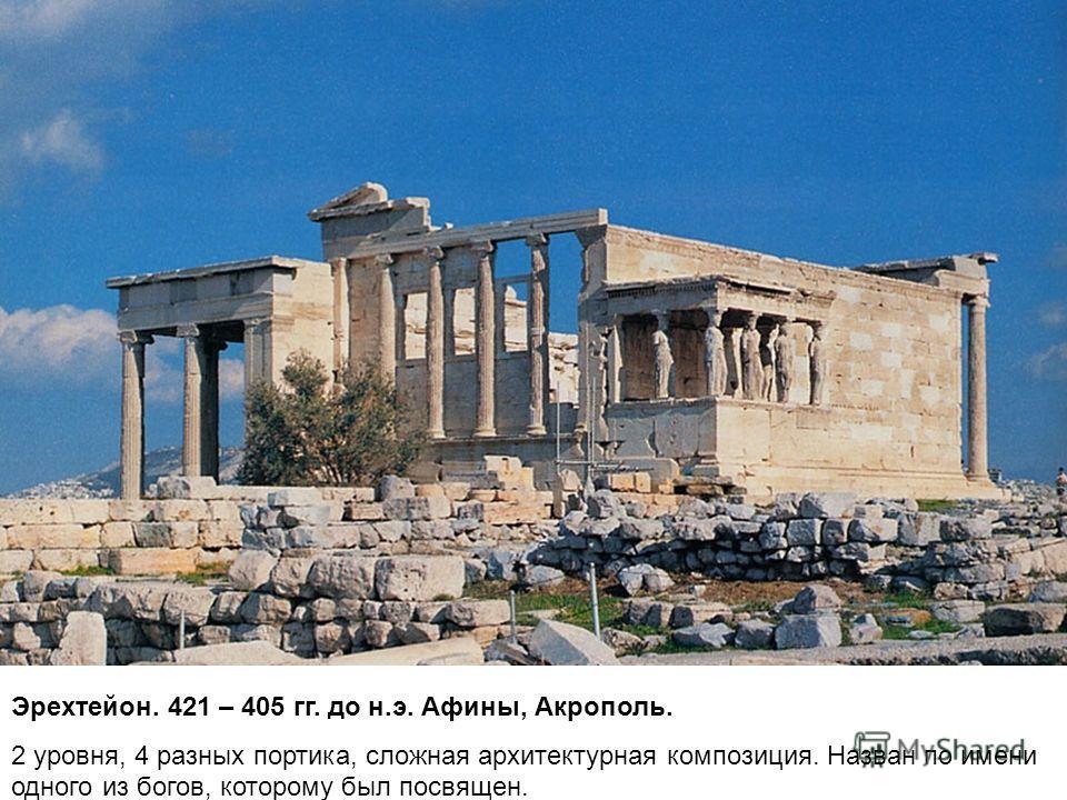 Эрехтейон. 421 – 405 гг. до н.э. Афины, Акрополь. 2 уровня, 4 разных портика, сложная архитектурная композиция. Назван по имени одного из богов, которому был посвящен.
