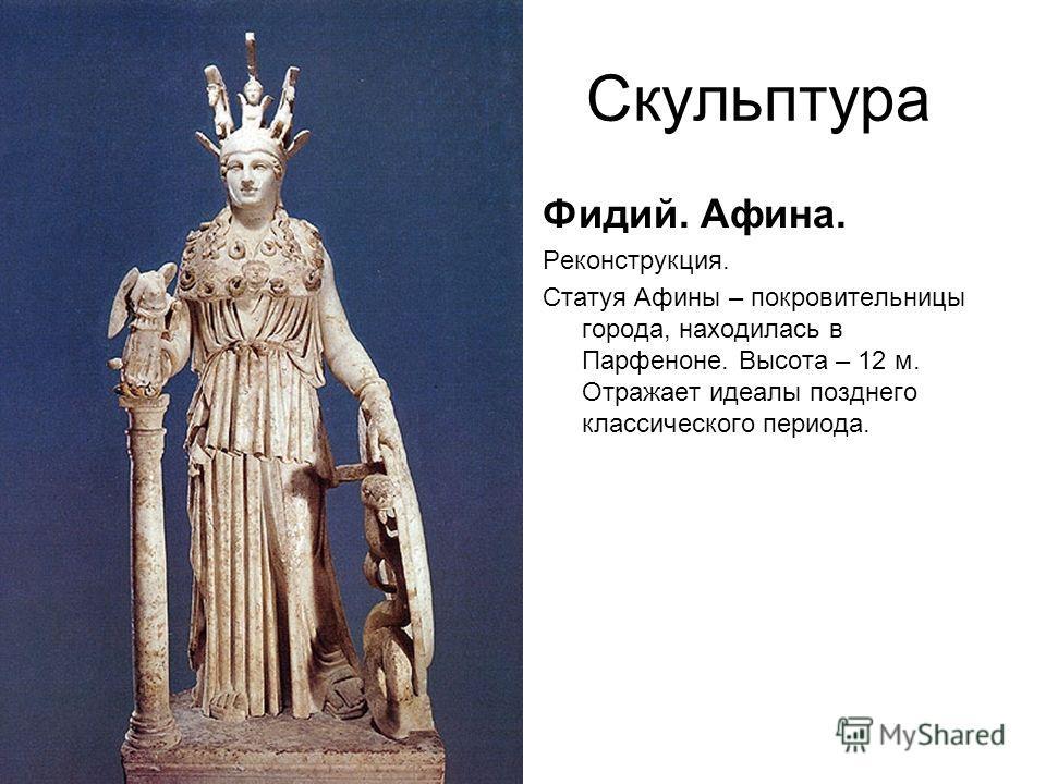 Скульптура Фидий. Афина. Реконструкция. Статуя Афины – покровительницы города, находилась в Парфеноне. Высота – 12 м. Отражает идеалы позднего классического периода.