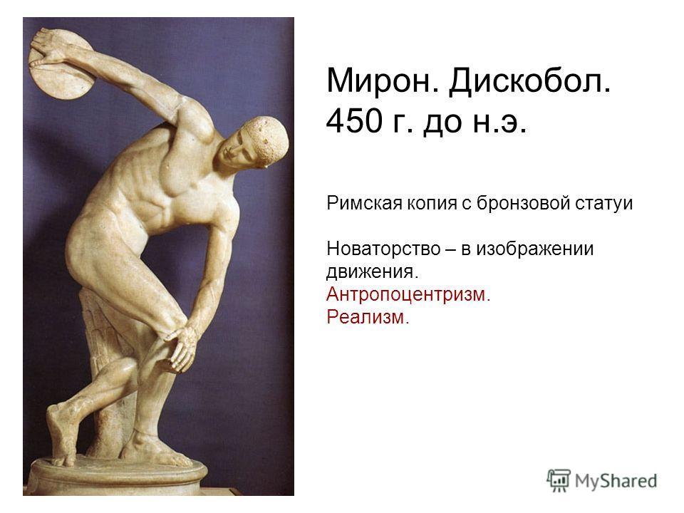 Мирон. Дискобол. 450 г. до н.э. Римская копия с бронзовой статуи Новаторство – в изображении движения. Антропоцентризм. Реализм.