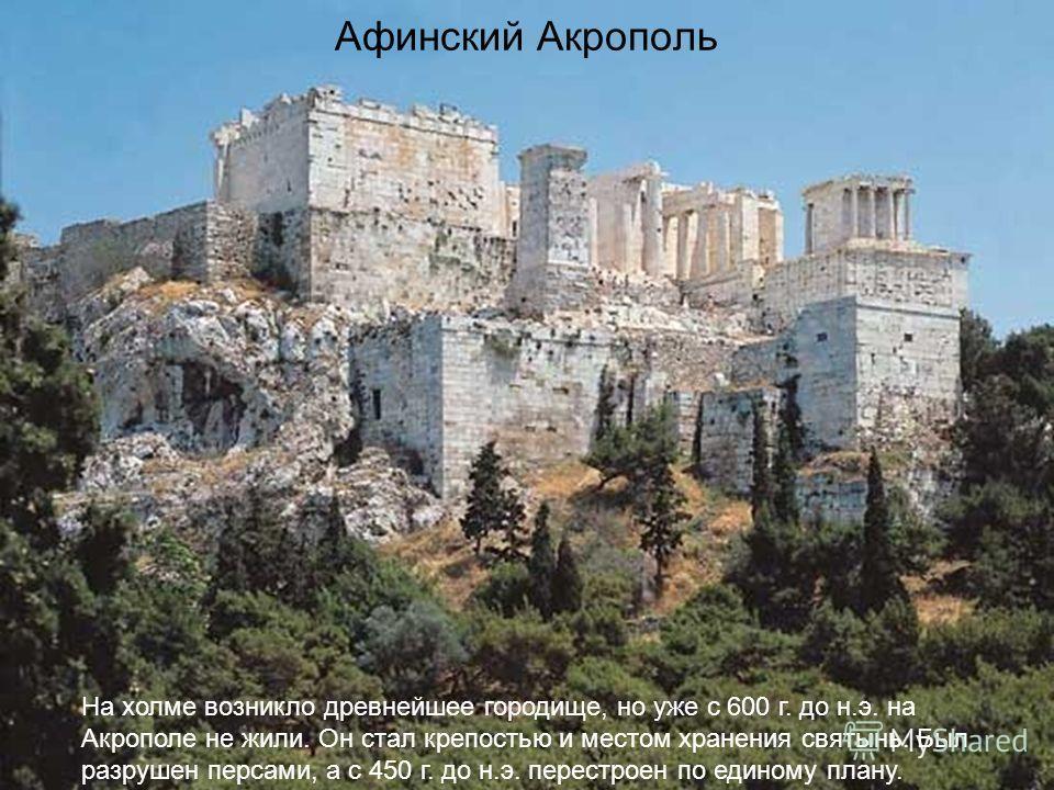 Афинский Акрополь На холме возникло древнейшее городище, но уже с 600 г. до н.э. на Акрополе не жили. Он стал крепостью и местом хранения святынь. Был разрушен персами, а с 450 г. до н.э. перестроен по единому плану.