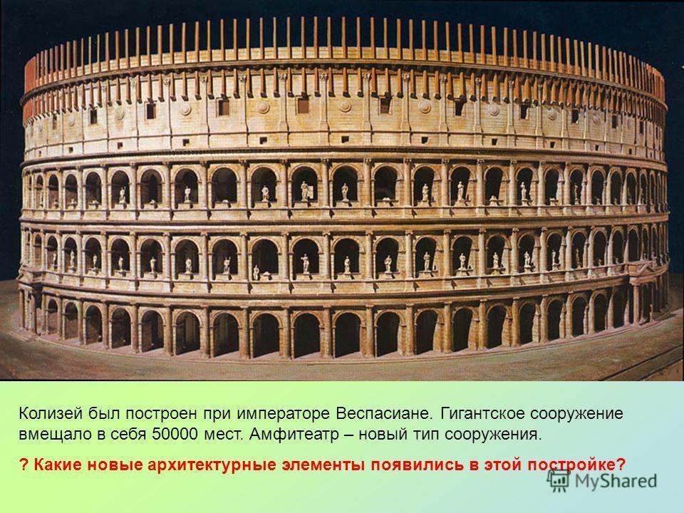 Колизей был построен при императоре Веспасиане. Гигантское сооружение вмещало в себя 50000 мест. Амфитеатр – новый тип сооружения. ? Какие новые архитектурные элементы появились в этой постройке?