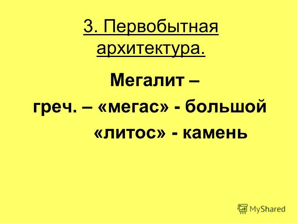3. Первобытная архитектура. Мегалит – греч. – «мегас» - большой «литос» - камень