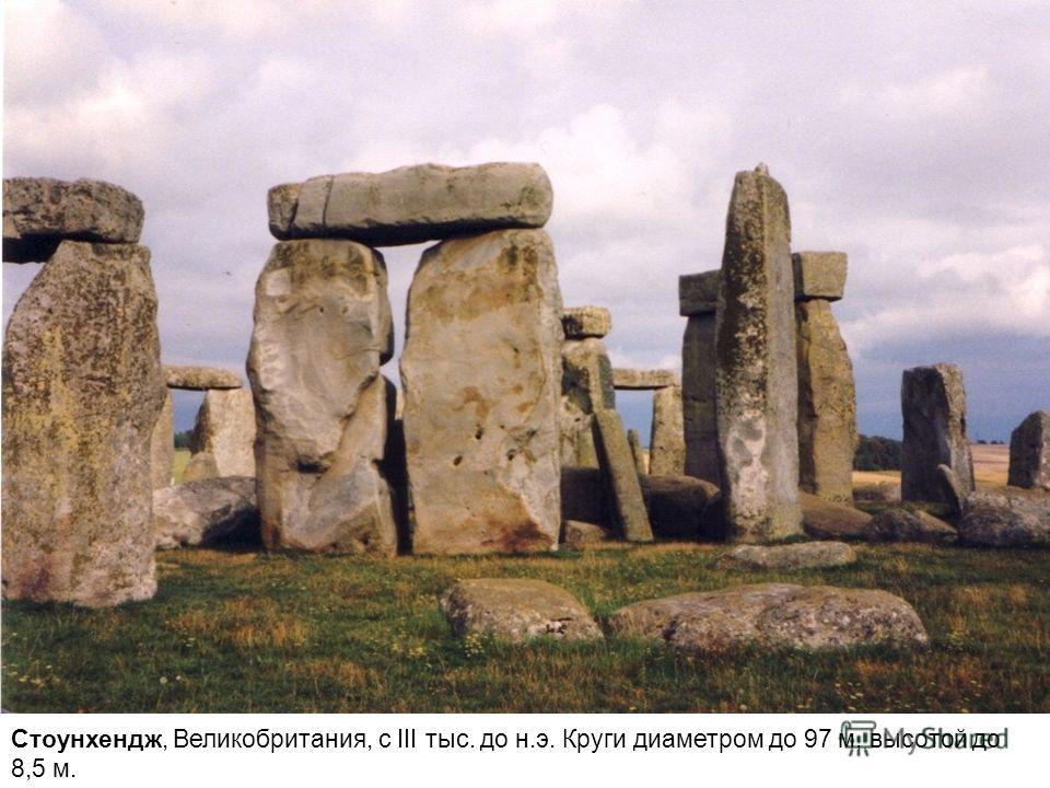 Стоунхендж, Великобритания, с III тыс. до н.э. Круги диаметром до 97 м, высотой до 8,5 м.
