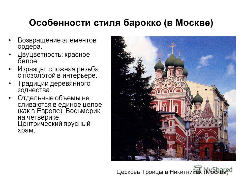 Особенности стиля барокко (в Москве) Возвращение элементов ордера. Двуцветность: красное – белое. Изразцы, сложная резьба с позолотой в интерьере. Традиции деревянного зодчества. Отдельные объемы не сливаются в единое целое (как в Европе). Восьмерик