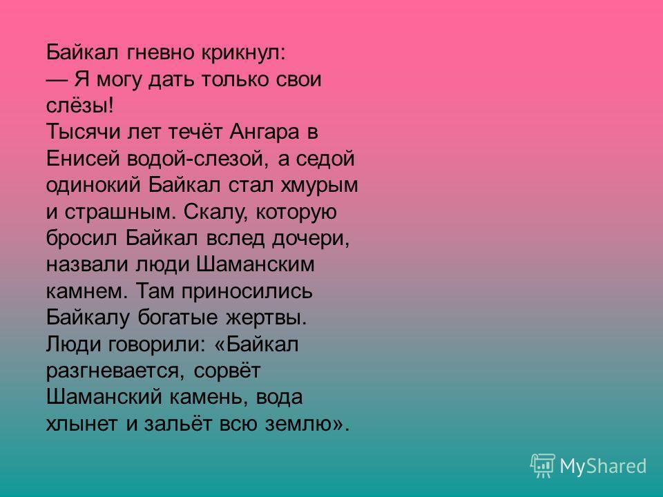 Байкал гневно крикнул: Я могу дать только свои слёзы! Тысячи лет течёт Ангара в Енисей водой-слезой, а седой одинокий Байкал стал хмурым и страшным. Скалу, которую бросил Байкал вслед дочери, назвали люди Шаманским камнем. Там приносились Байкалу бог
