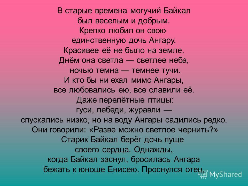 В старые времена могучий Байкал был веселым и добрым. Крепко любил он свою единственную дочь Ангару. Красивее её не было на земле. Днём она светла светлее неба, ночью темна темнее тучи. И кто бы ни ехал мимо Ангары, все любовались ею, все славили её.