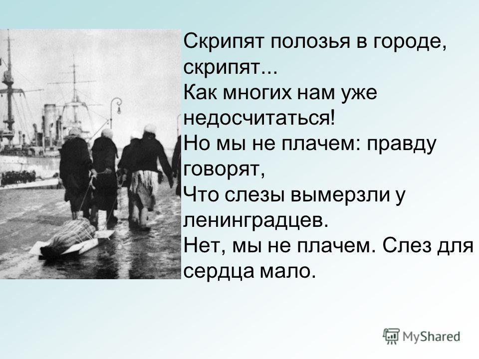 Скрипят полозья в городе, скрипят... Как многих нам уже недосчитаться! Но мы не плачем: правду говорят, Что слезы вымерзли у ленинградцев. Нет, мы не плачем. Слез для сердца мало.