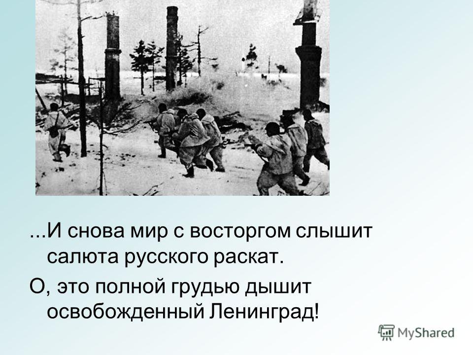 ...И снова мир с восторгом слышит салюта русского раскат. О, это полной грудью дышит освобожденный Ленинград!