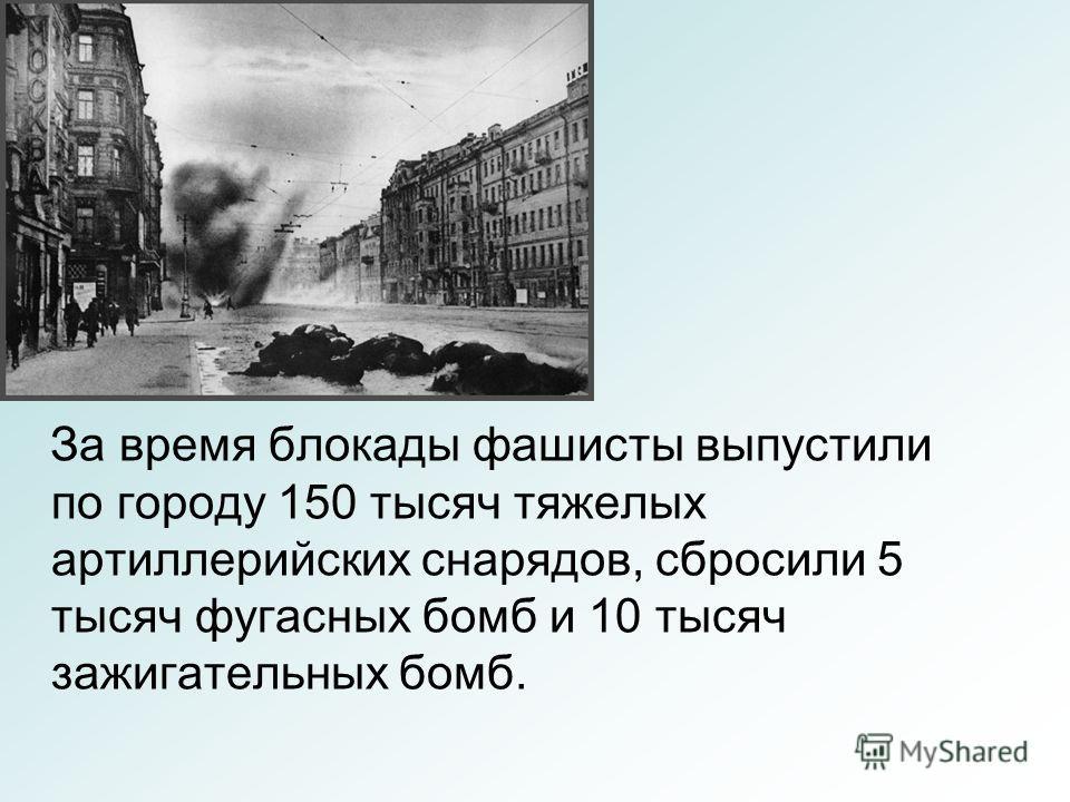За время блокады фашисты выпустили по городу 150 тысяч тяжелых артиллерийских снарядов, сбросили 5 тысяч фугасных бомб и 10 тысяч зажигательных бомб.