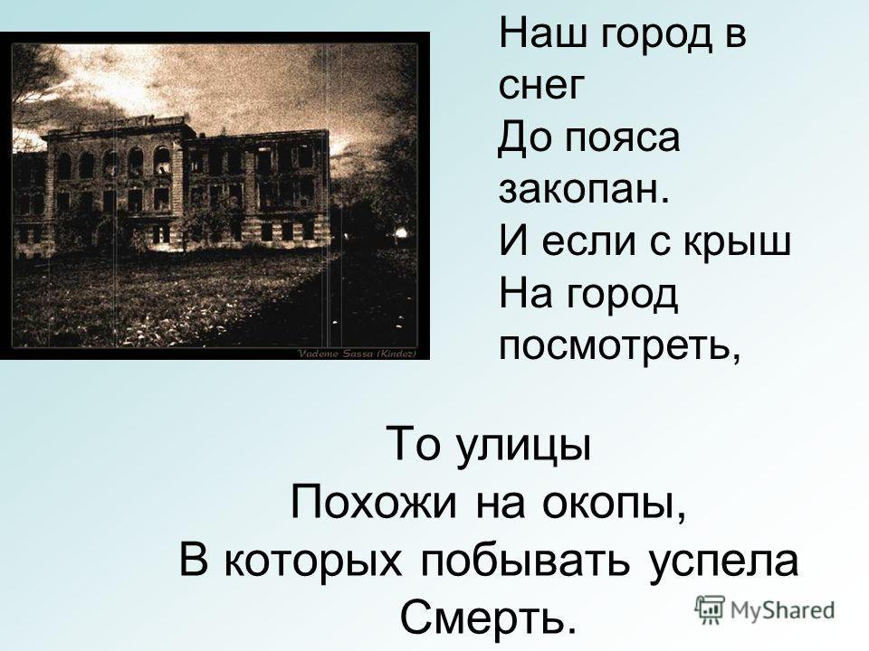 То улицы Похожи на окопы, В которых побывать успела Смерть. Наш город в снег До пояса закопан. И если с крыш На город посмотреть,