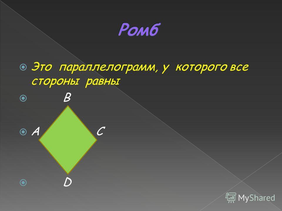 Это параллелограмм, у которого все стороны равны B A C D