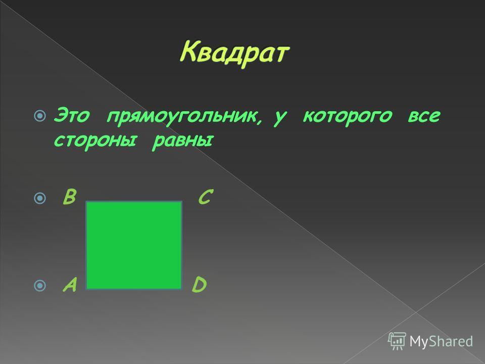 Это прямоугольник, у которого все стороны равны B C A D