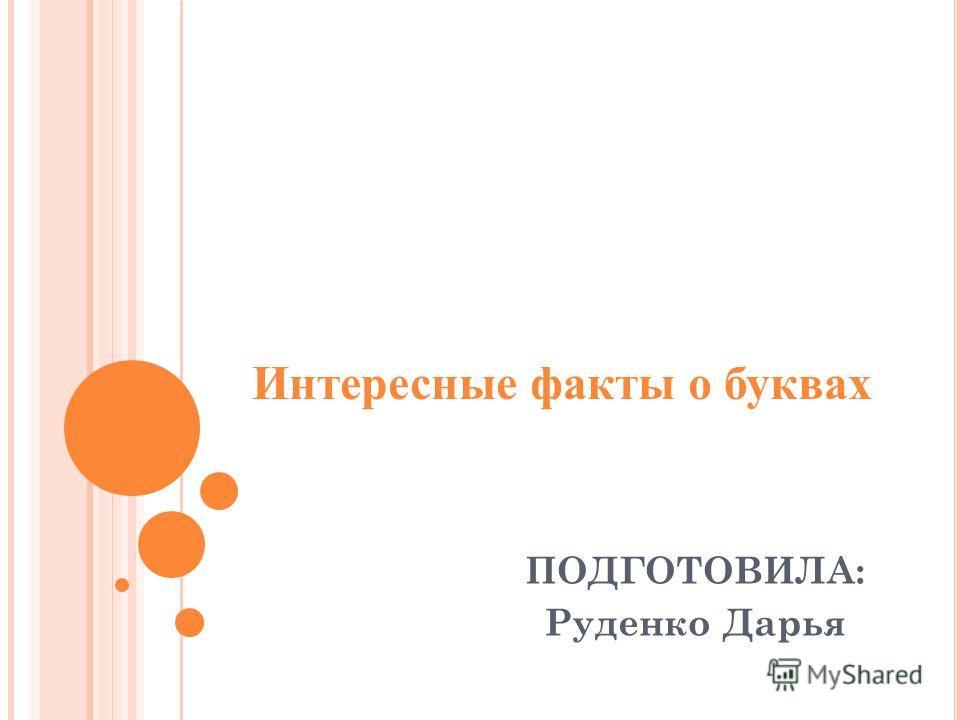 Интересные факты о буквах ПОДГОТОВИЛА: Руденко Дарья