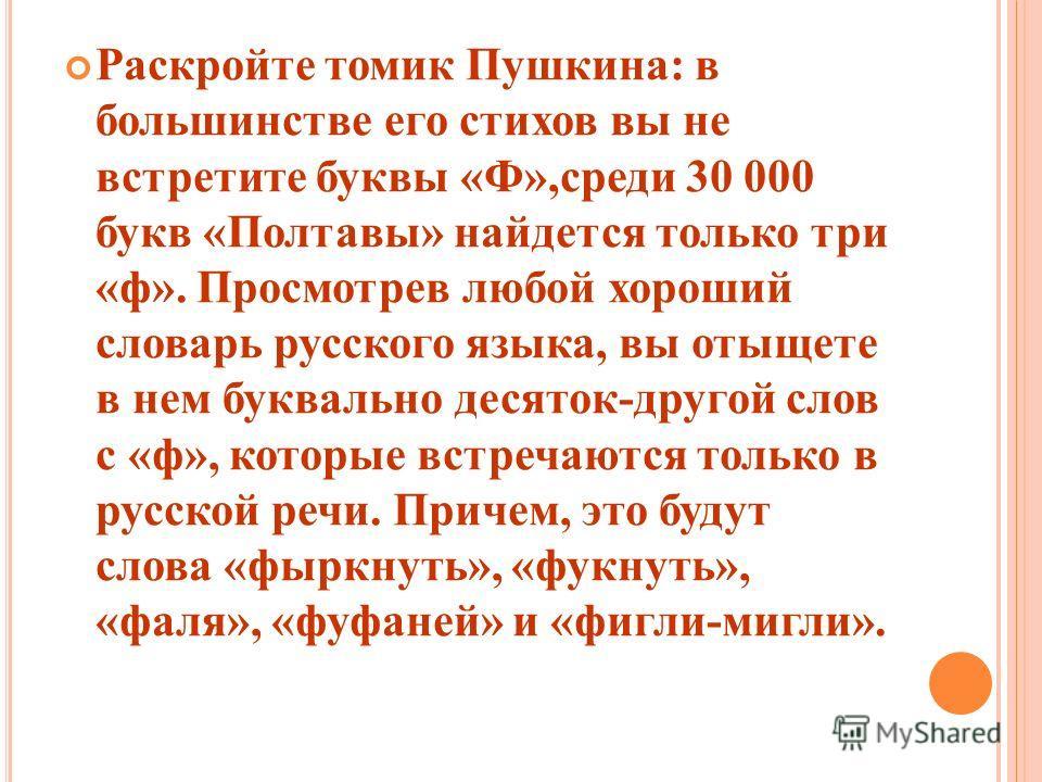 Раскройте томик Пушкина: в большинстве его стихов вы не встретите буквы «Ф»,среди 30 000 букв «Полтавы» найдется только три «ф». Просмотрев любой хороший словарь русского языка, вы отыщете в нем буквально десяток-другой слов с «ф», которые встречаютс