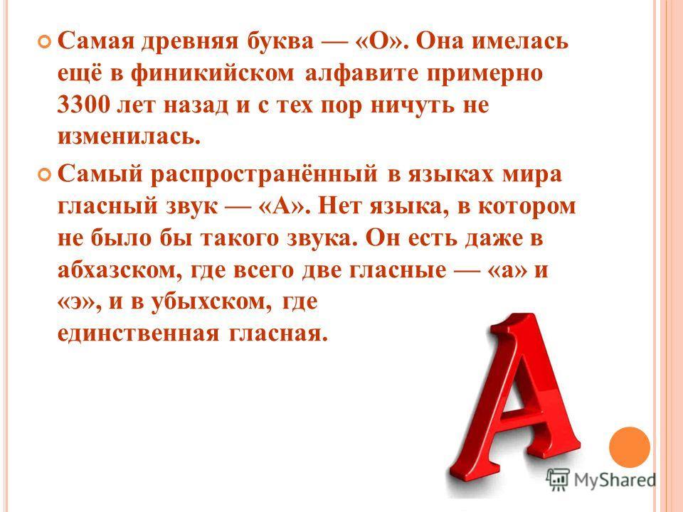 Самая древняя буква «О». Она имелась ещё в финикийском алфавите примерно 3300 лет назад и с тех пор ничуть не изменилась. Самый распространённый в языках мира гласный звук «А». Нет языка, в котором не было бы такого звука. Он есть даже в абхазском, г