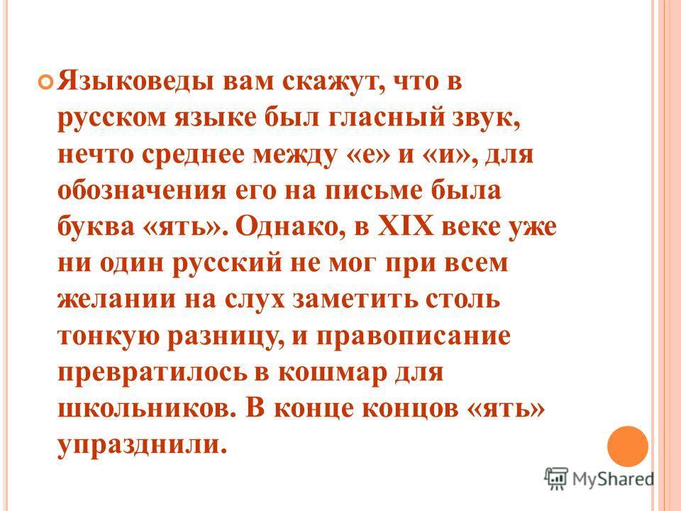 Языковеды вам скажут, что в русском языке был гласный звук, нечто среднее между «е» и «и», для обозначения его на письме была буква «ять». Однако, в XIX веке уже ни один русский не мог при всем желании на слух заметить столь тонкую разницу, и правопи