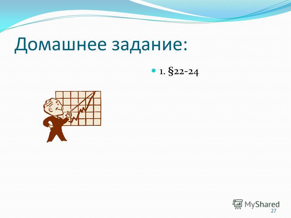 Домашнее задание: 1. §22-24 27
